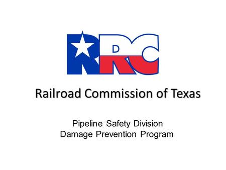 Railroad Commission of Texas Railroad Commission of Texas Pipeline Safety Division Damage Prevention Program.