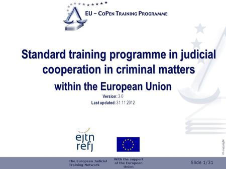 Slide 1/31 © copyright Standard training programme in judicial cooperation in criminal matters within the European Union Version: 3.0 Last updated: 31.11.2012.