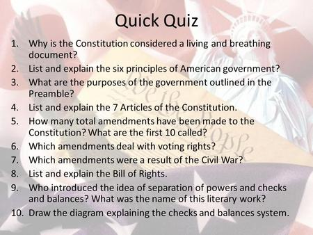 Quick Quiz 1.Why is the Constitution considered a living and breathing document? 2.List and explain the six principles of American government? 3.What are.