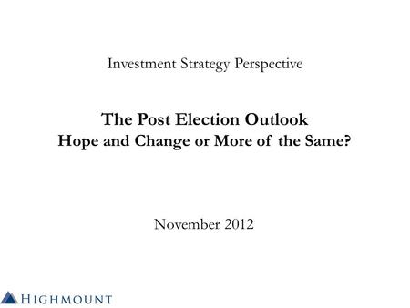 Investment Strategy Perspective The Post Election Outlook Hope and Change or More of the Same? November 2012.