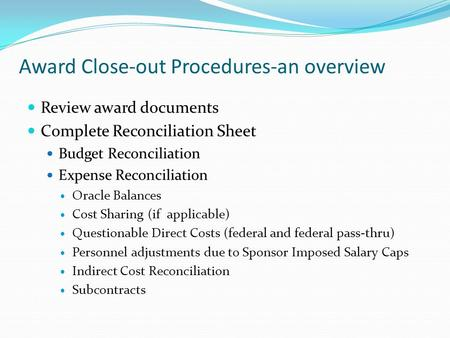 Award Close-out Procedures-an overview Review award documents Complete Reconciliation Sheet Budget Reconciliation Expense Reconciliation Oracle Balances.