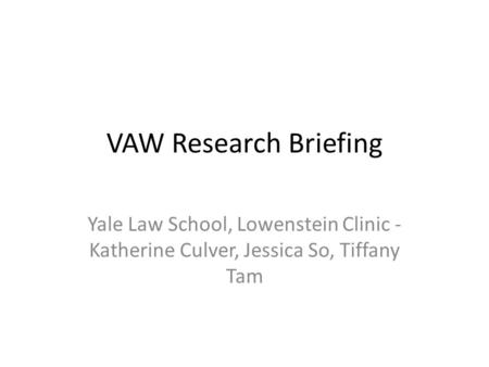 VAW Research Briefing Yale Law School, Lowenstein Clinic - Katherine Culver, Jessica So, Tiffany Tam.