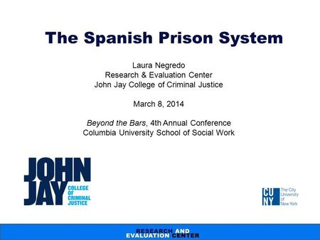 The Spanish Prison System Laura Negredo Research & Evaluation Center John Jay College of Criminal Justice March 8, 2014 Beyond the Bars, 4th Annual Conference.
