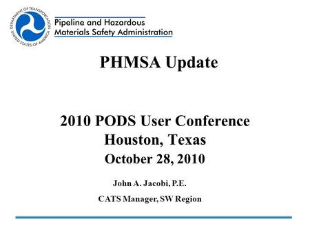 2010 PODS User Conference Houston, Texas October 28, 2010 PHMSA Update John A. Jacobi, P.E. CATS Manager, SW Region.
