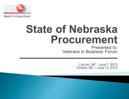 State of Nebraska Procurement Presented to: Veterans in Business Forum Lincoln, NE - June 7, 2013 Omaha, NE – June 13, 2013.