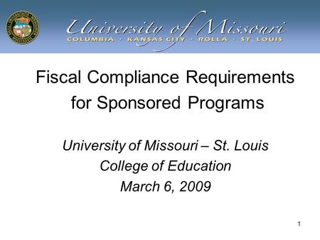 1 Fiscal Compliance Requirements for Sponsored Programs University of Missouri – St. Louis College of Education March 6, 2009.