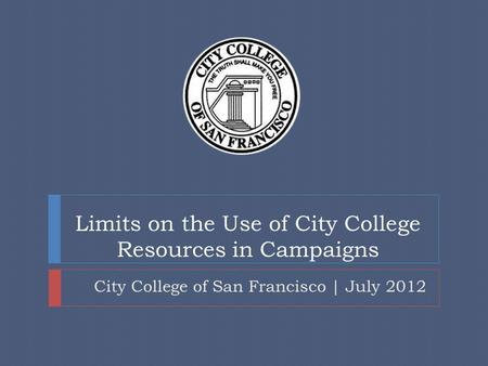 Limits on the Use of City College Resources in Campaigns City College of San Francisco | July 2012.