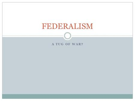 FEDERALISM A TUG OF WAR?.
