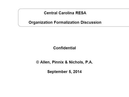 September 5, 2014 CCRESA Strategy Session © Confidential © Allen, Pinnix & Nichols, P.A. September 5, 2014 Central Carolina RESA Organization Formalization.