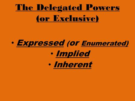 The Delegated Powers (or Exclusive) Expressed ( or Enumerated) Implied Inherent.