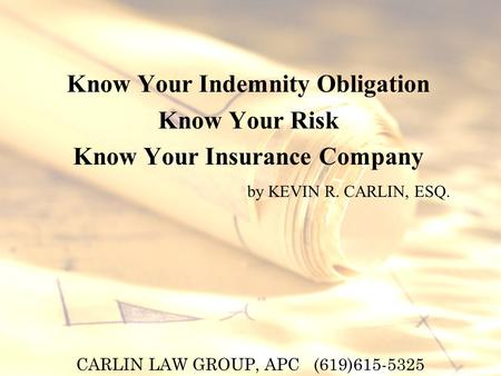 CARLIN LAW GROUP, APC (619)615-5325 Know Your Indemnity Obligation Know Your Risk Know Your Insurance Company by KEVIN R. CARLIN, ESQ.