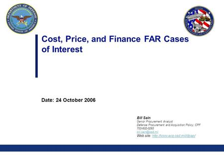 0 Cost, Price, and Finance FAR Cases of Interest Date: 24 October 2006 Bill Sain Senior Procurement Analyst Defense Procurement and Acquisition Policy,