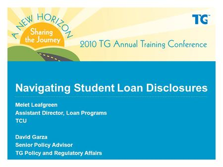 Navigating Student Loan Disclosures Melet Leafgreen Assistant Director, Loan Programs TCU David Garza Senior Policy Advisor TG Policy and Regulatory Affairs.
