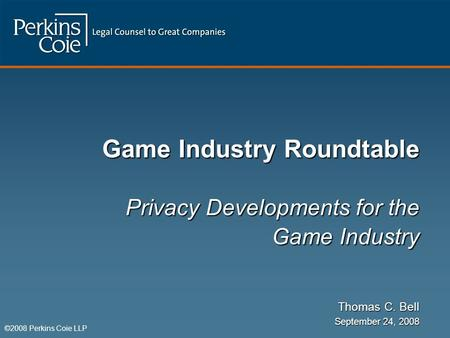 ©2008 Perkins Coie LLP Game Industry Roundtable Privacy Developments for the Game Industry Thomas C. Bell September 24, 2008.
