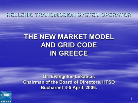 1 HELLENIC TRANSMISSION SYSTEM OPERATOR THE NEW MARKET MODEL AND GRID CODE IN GREECE Dr. Evangelos Lekatsas Chairman of the Board of Directors, HTSO Bucharest.