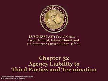 Chapter 32 Agency Liability to Third Parties and Termination BUSINESS LAW: Text & Cases — Legal, Ethical, International, and E-Commerce Environment 11.