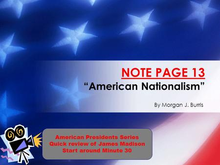 "By Morgan J. Burris NOTE PAGE 13 ""American Nationalism"" American Presidents Series Quick review of James Madison Start around Minute 30."