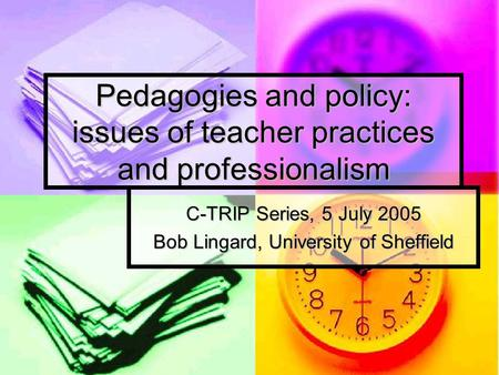 Pedagogies and policy: issues of teacher practices and professionalism C-TRIP Series, 5 July 2005 Bob Lingard, University of Sheffield.