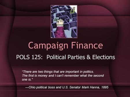 "Campaign Finance POLS 125: Political Parties & Elections ""There are two things that are important in politics. The first is money and I can't remember."