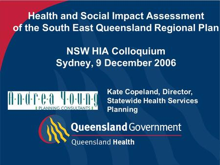 Health and Social Impact Assessment of the South East Queensland Regional Plan NSW HIA Colloquium Sydney, 9 December 2006 Kate Copeland, Director, Statewide.