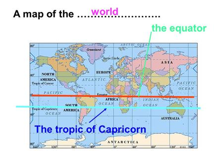 World A map of the ……………………. the equator The tropic of Capricorn.
