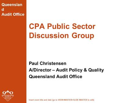 Insert event title and date (go to VIEW>MASTER>SLIDE MASTER to edit) Queenslan d Audit Office CPA Public Sector Discussion Group Paul Christensen A/Director.