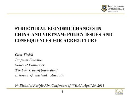 1 STRUCTURAL ECONOMIC CHANGES IN CHINA AND VIETNAM: POLICY ISSUES AND CONSEQUENCES FOR AGRICULTURE Clem Tisdell Professor Emeritus School of Economics.