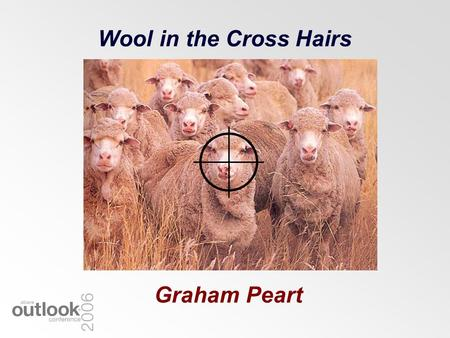 Wool in the Cross Hairs Graham Peart. Sheep & Wool Still a Major Rural Industry Farmers –35,902 farms run sheep Income 2003/04 (export) –Wool = $2.8B.