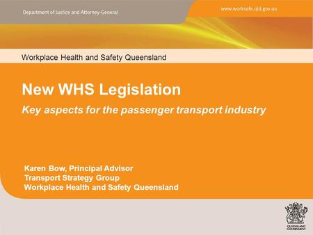 Workplace Health and Safety Queensland New WHS Legislation Key aspects for the passenger transport industry Karen Bow, Principal Advisor Transport Strategy.