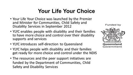 Your Life Your Choice Your Life Your Choice was launched by the Premier and Minister for Communities, Child Safety and Disability Services in September.