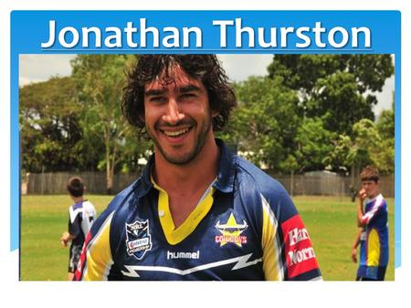  Jonathon Thurston is a indigenous Australian rugby league player who plays for the North Queensland Cowboys and is also co-captain for this team. Jonathan.