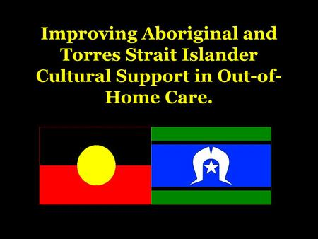 Improving Aboriginal and Torres Strait Islander Cultural Support in Out-of- Home Care.