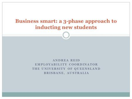 ANDREA REID EMPLOYABILITY COORDINATOR THE UNIVERSITY OF QUEENSLAND BRISBANE, AUSTRALIA Business smart: a 3-phase approach to inducting new students.