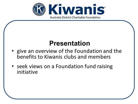 Presentation give an overview of the Foundation and the benefits to Kiwanis clubs and members seek views on a Foundation fund raising initiative.