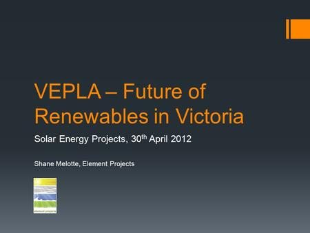 VEPLA – Future of Renewables in Victoria Solar Energy Projects, 30 th April 2012 Shane Melotte, Element Projects.