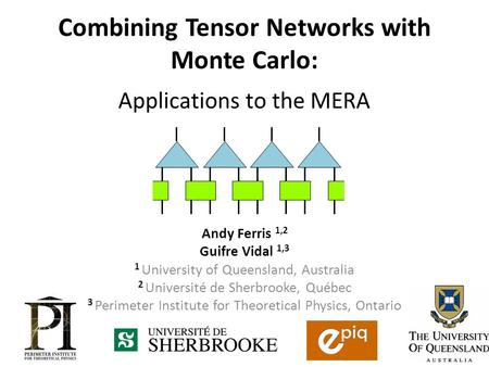 Combining Tensor Networks with Monte Carlo: Applications to the MERA Andy Ferris 1,2 Guifre Vidal 1,3 1 University of Queensland, Australia 2 Université.