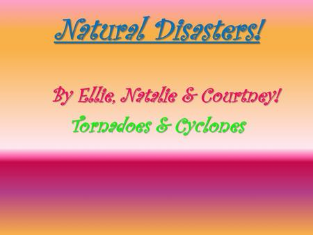 Natural Disasters! By Ellie, Natalie & Courtney! By Ellie, Natalie & Courtney! Tornadoes & Cyclones Tornadoes & Cyclones.