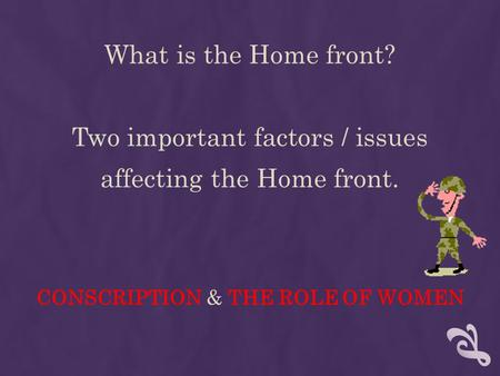 What is the Home front? Two important factors / issues affecting the Home front. CONSCRIPTION & THE ROLE OF WOMEN.