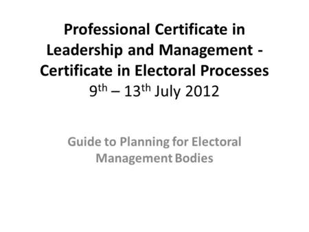 Professional Certificate in Leadership and Management - Certificate in Electoral Processes 9 th – 13 th July 2012 Guide to Planning for Electoral Management.