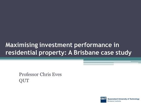 Professor Chris Eves QUT Maximising investment performance in residential property: A Brisbane case study.