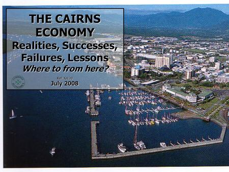 THE CAIRNS ECONOMY Realities, Successes, Failures, Lessons Where to from here? Ref: J2130 July 2008.