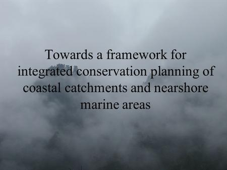 Towards a framework for integrated conservation planning of coastal catchments and nearshore marine areas.