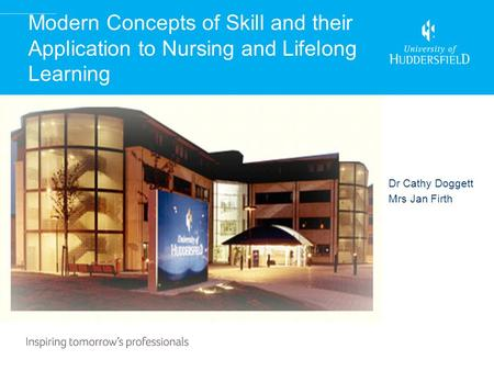 Modern Concepts of Skill and their Application to Nursing and Lifelong Learning Dr Cathy Doggett Mrs Jan Firth.