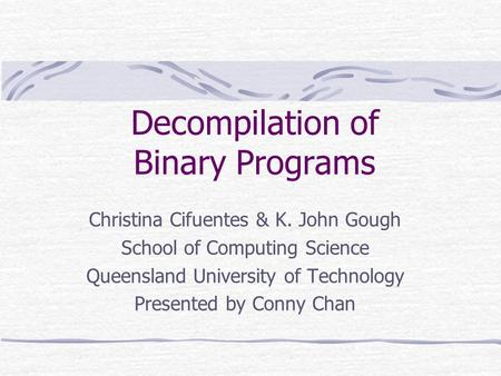 Decompilation of Binary Programs Christina Cifuentes & K. John Gough School of Computing Science Queensland University of Technology Presented by Conny.