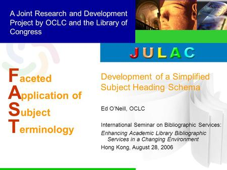 F aceted A pplication of S ubject T erminology A Joint Research and Development Project by OCLC and the Library of Congress Development of a Simplified.