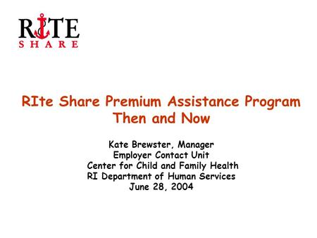 RIte Share Premium Assistance Program Then and Now Kate Brewster, Manager Employer Contact Unit Center for Child and Family Health RI Department of Human.