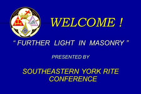 "WELCOME ! "" FURTHER LIGHT IN MASONRY "" PRESENTED BY SOUTHEASTERN YORK RITE CONFERENCE."
