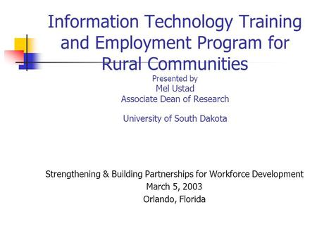 Information Technology Training and Employment Program for Rural Communities Presented by Mel Ustad Associate Dean of Research University of South Dakota.