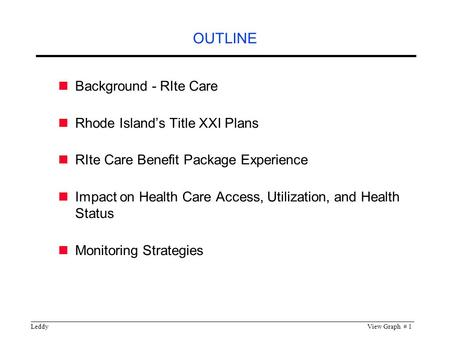 LeddyView Graph # 1 OUTLINE Background - RIte Care Rhode Island's Title XXI Plans RIte Care Benefit Package Experience Impact on Health Care Access, Utilization,