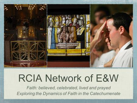 RCIA Network of E&W Faith: believed, celebrated, lived and prayed Exploring the Dynamics of Faith in the Catechumenate.